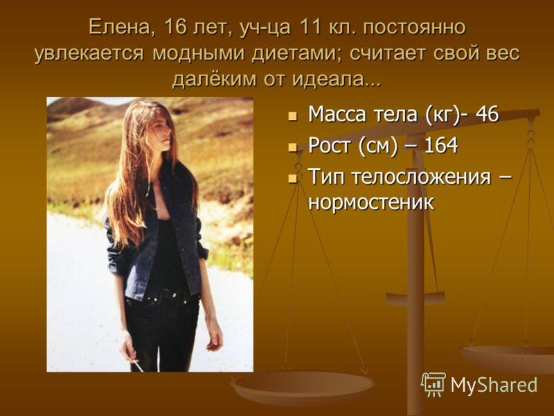Елена, 16 лет, уч-ца 11 кл. постоянно увлекается модными диетами; считает свой вес далёким от идеала... Масса тела (кг)- 46 Рост (см) – 164 Тип телосложения – нормостеник