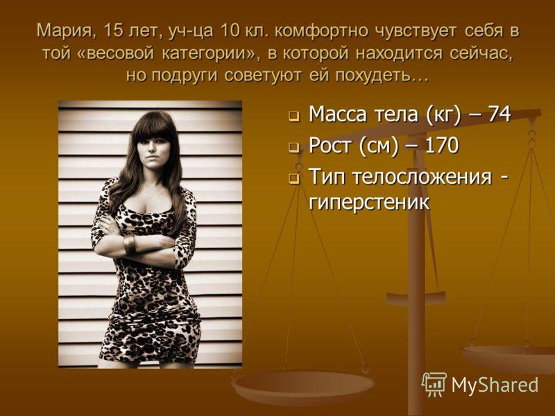Мария, 15 лет, уч-ца 10 кл. комфортно чувствует себя в той «весовой категории», в которой находится сейчас, но подруги советуют ей похудеть… Масса тела (кг) – 74 Рост (см) – 170 Тип телосложения - гиперстеник