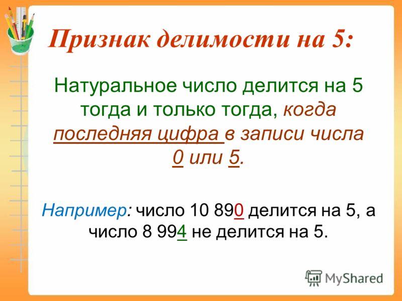 Признак делимости на 5: Натуральное число делится на 5 тогда и только тогда, когда последняя цифра в записи числа 0 или 5. Например: число 10 890 делится на 5, а число 8 994 не делится на 5.