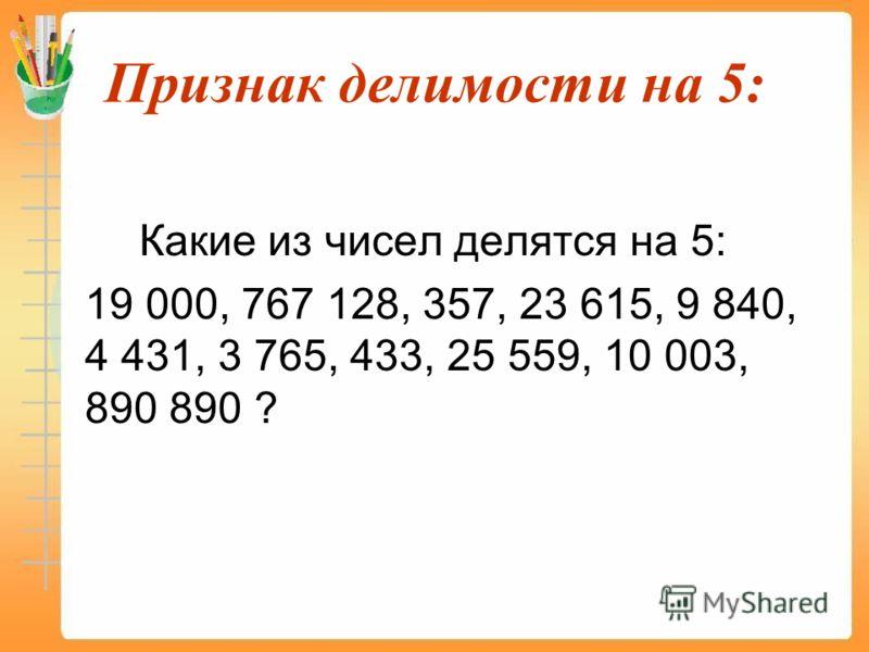 Признак делимости на 5: Какие из чисел делятся на 5: 19 000, 767 128, 357, 23 615, 9 840, 4 431, 3 765, 433, 25 559, 10 003, 890 890 ?