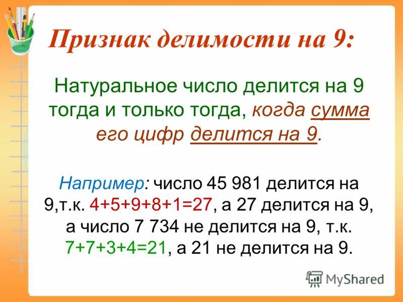 Признак делимости на 9: Натуральное число делится на 9 тогда и только тогда, когда сумма его цифр делится на 9. Например: число 45 981 делится на 9,т.к. 4+5+9+8+1=27, а 27 делится на 9, а число 7 734 не делится на 9, т.к. 7+7+3+4=21, а 21 не делится