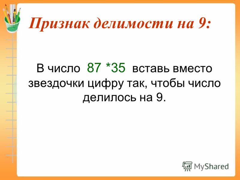 Признак делимости на 9: В число 87 *35 вставь вместо звездочки цифру так, чтобы число делилось на 9.