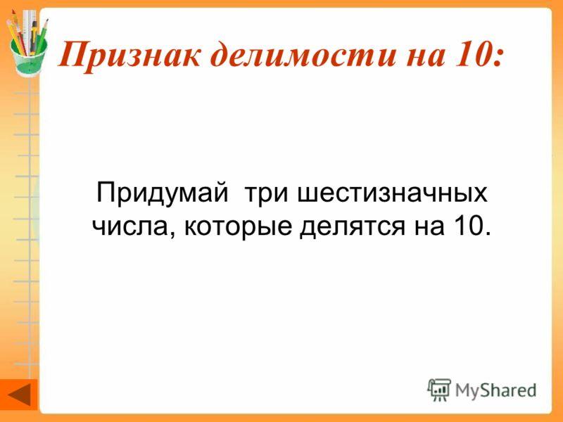 Признак делимости на 10: Придумай три шестизначных числа, которые делятся на 10.