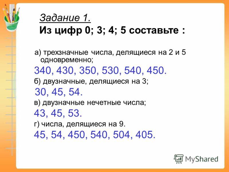 а) трехзначные числа, делящиеся на 2 и 5 одновременно; 340, 430, 350, 530, 540, 450. б) двузначные, делящиеся на 3; 30, 45, 54. в) двузначные нечетные числа; 43, 45, 53. г) числа, делящиеся на 9. 45, 54, 450, 540, 504, 405. Задание 1. Из цифр 0; 3; 4