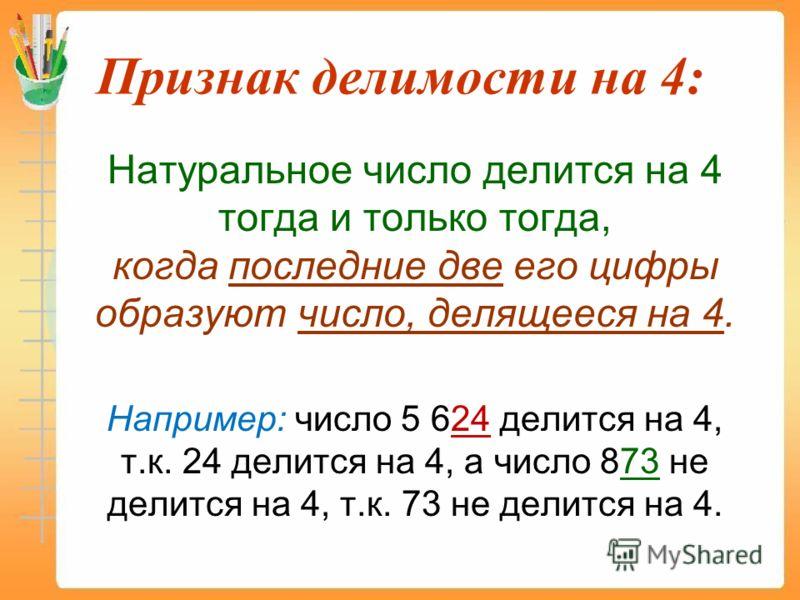 Признак делимости на 4: Натуральное число делится на 4 тогда и только тогда, когда последние две его цифры образуют число, делящееся на 4. Например: число 5 624 делится на 4, т.к. 24 делится на 4, а число 873 не делится на 4, т.к. 73 не делится на 4.