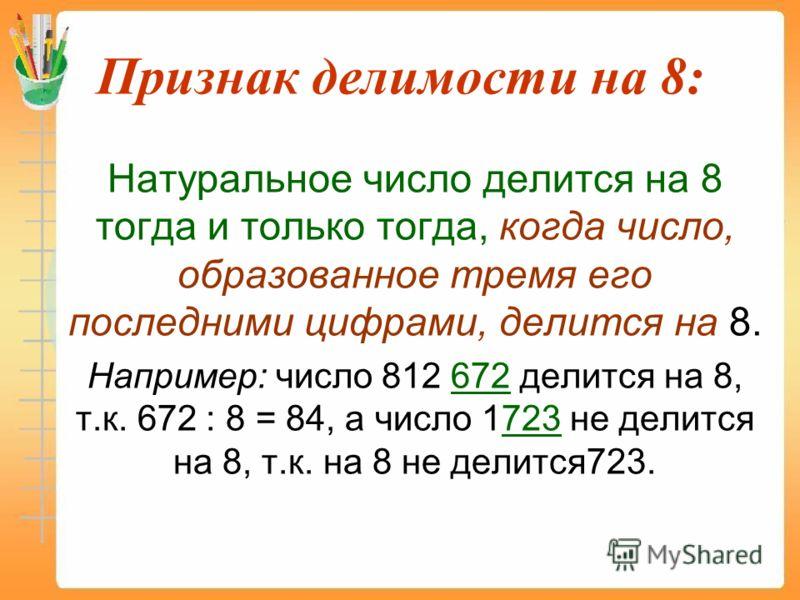 Признак делимости на 8: Натуральное число делится на 8 тогда и только тогда, когда число, образованное тремя его последними цифрами, делится на 8. Например: число 812 672 делится на 8, т.к. 672 : 8 = 84, а число 1723 не делится на 8, т.к. на 8 не дел