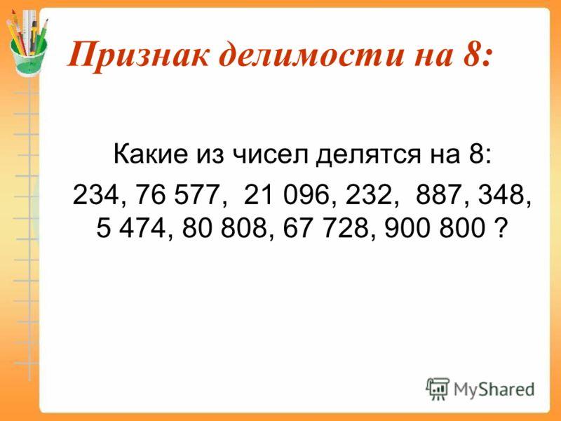 Признак делимости на 8: Какие из чисел делятся на 8: 234, 76 577, 21 096, 232, 887, 348, 5 474, 80 808, 67 728, 900 800 ?