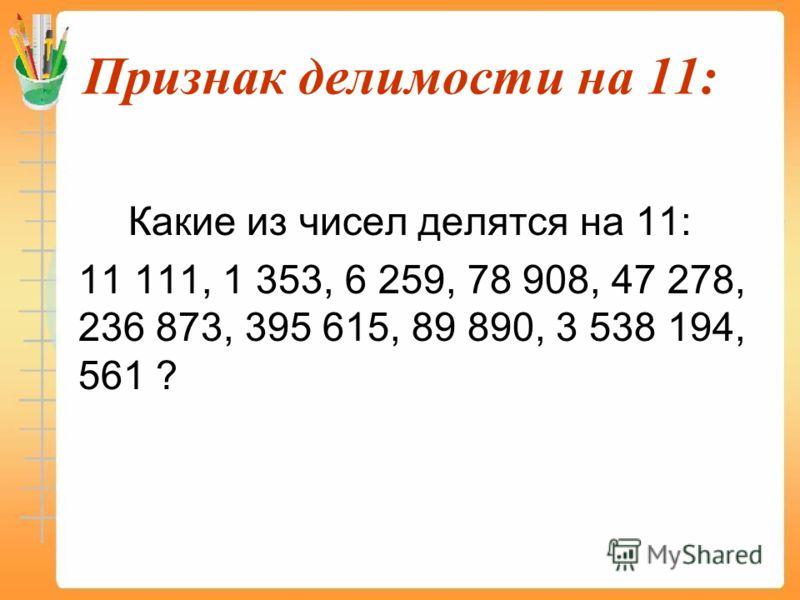 Признак делимости на 11: Какие из чисел делятся на 11: 11 111, 1 353, 6 259, 78 908, 47 278, 236 873, 395 615, 89 890, 3 538 194, 561 ?
