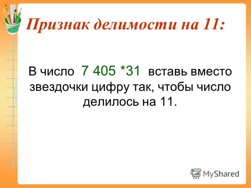 Признак делимости на 11: В число 7 405 *31 вставь вместо звездочки цифру так, чтобы число делилось на 11.
