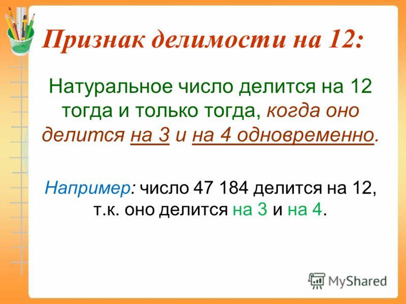Признак делимости на 12: Натуральное число делится на 12 тогда и только тогда, когда оно делится на 3 и на 4 одновременно. Например: число 47 184 делится на 12, т.к. оно делится на 3 и на 4.