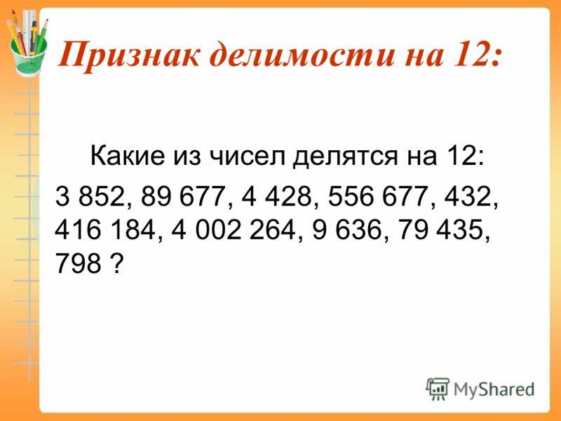 Признак делимости на 12: Какие из чисел делятся на 12: 3 852, 89 677, 4 428, 556 677, 432, 416 184, 4 002 264, 9 636, 79 435, 798 ?