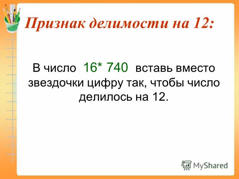 Признак делимости на 12: В число 16* 740 вставь вместо звездочки цифру так, чтобы число делилось на 12.