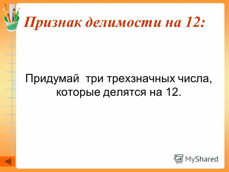 Признак делимости на 12: Придумай три трехзначных числа, которые делятся на 12.