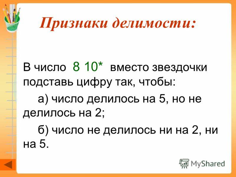 Признаки делимости: В число 8 10* вместо звездочки подставь цифру так, чтобы: а) число делилось на 5, но не делилось на 2; б) число не делилось ни на 2, ни на 5.