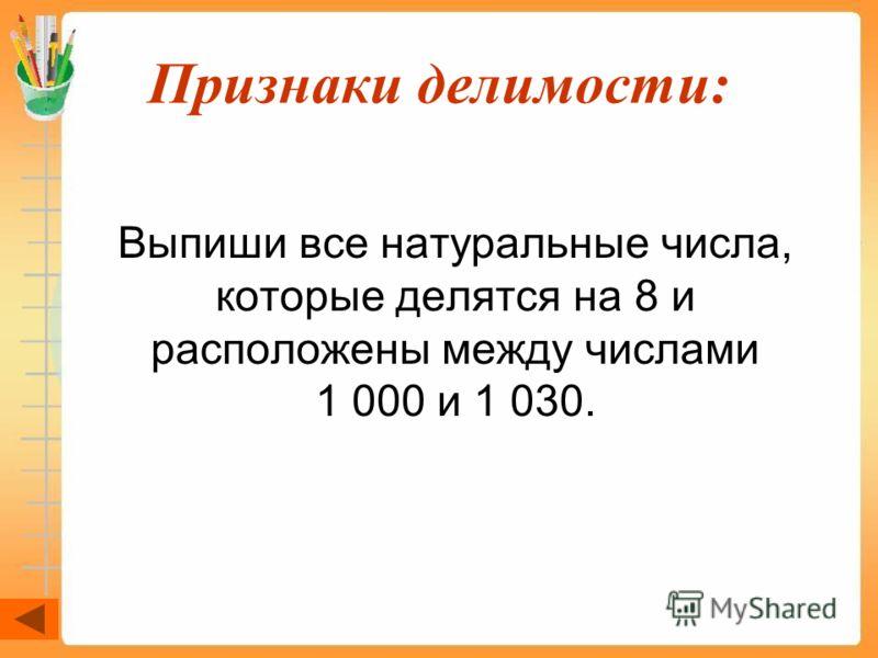 Признаки делимости: Выпиши все натуральные числа, которые делятся на 8 и расположены между числами 1 000 и 1 030.