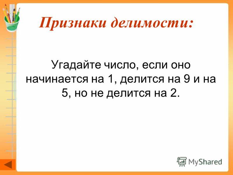 Признаки делимости: Угадайте число, если оно начинается на 1, делится на 9 и на 5, но не делится на 2.