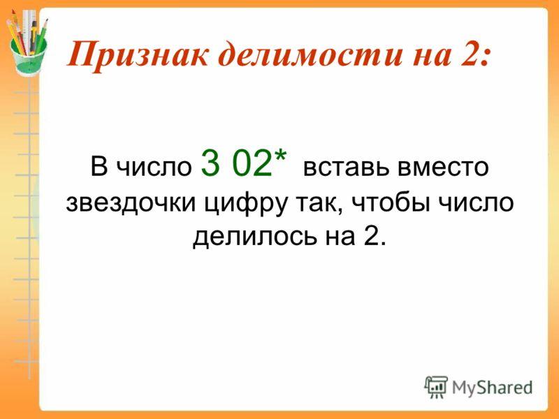 Признак делимости на 2: В число 3 02* вставь вместо звездочки цифру так, чтобы число делилось на 2.