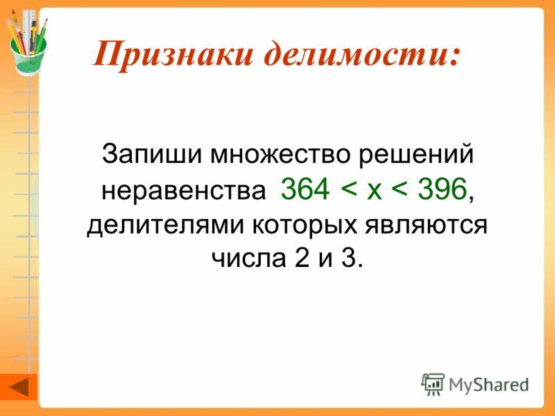 Признаки делимости: Запиши множество решений неравенства 364 < х < 396, делителями которых являются числа 2 и 3.