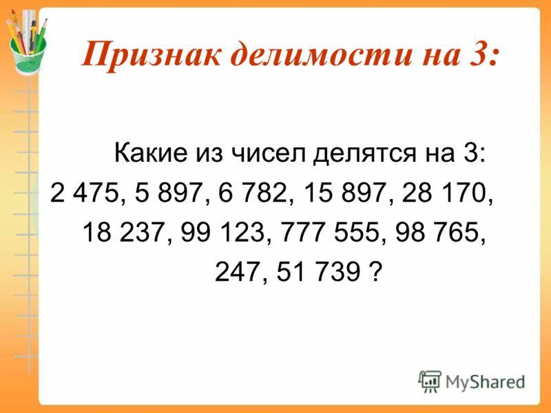 Признак делимости на 3: Какие из чисел делятся на 3: 2 475, 5 897, 6 782, 15 897, 28 170, 18 237, 99 123, 777 555, 98 765, 247, 51 739 ?