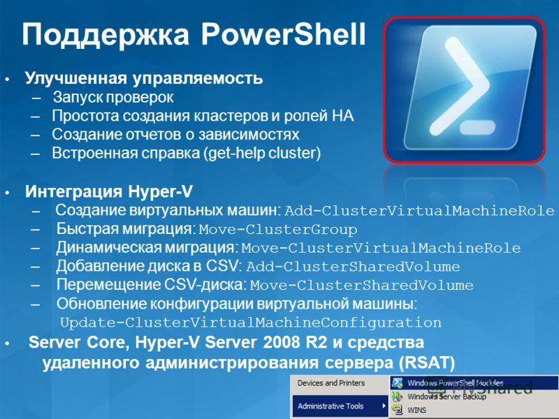 Поддержка PowerShell Улучшенная управляемость – Запуск проверок – Простота создания кластеров и ролей HA – Создание отчетов о зависимостях – Встроенная справка (get-help cluster) Интеграция Hyper-V – Создание виртуальных машин: Add-ClusterVirtualMach