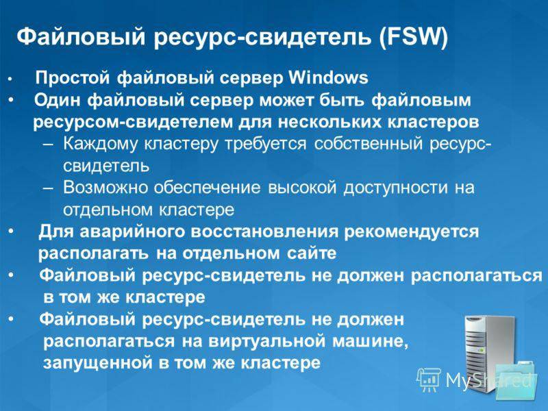 Файловый ресурс-свидетель (FSW) Простой файловый сервер Windows Один файловый сервер может быть файловым ресурсом-свидетелем для нескольких кластеров – Каждому кластеру требуется собственный ресурс- свидетель – Возможно обеспечение высокой доступност