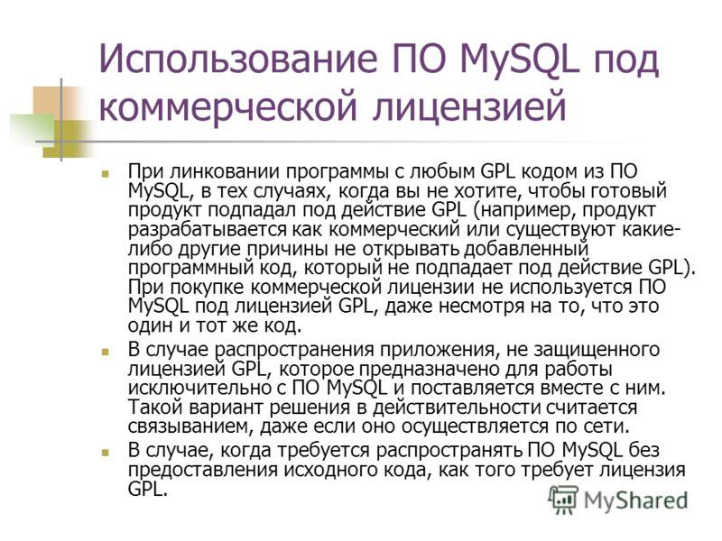 Использование ПО MySQL под коммерческой лицензией При линковании программы с любым GPL кодом из ПО MySQL, в тех случаях, когда вы не хотите, чтобы готовый продукт подпадал под действие GPL (например, продукт разрабатывается как коммерческий или сущес