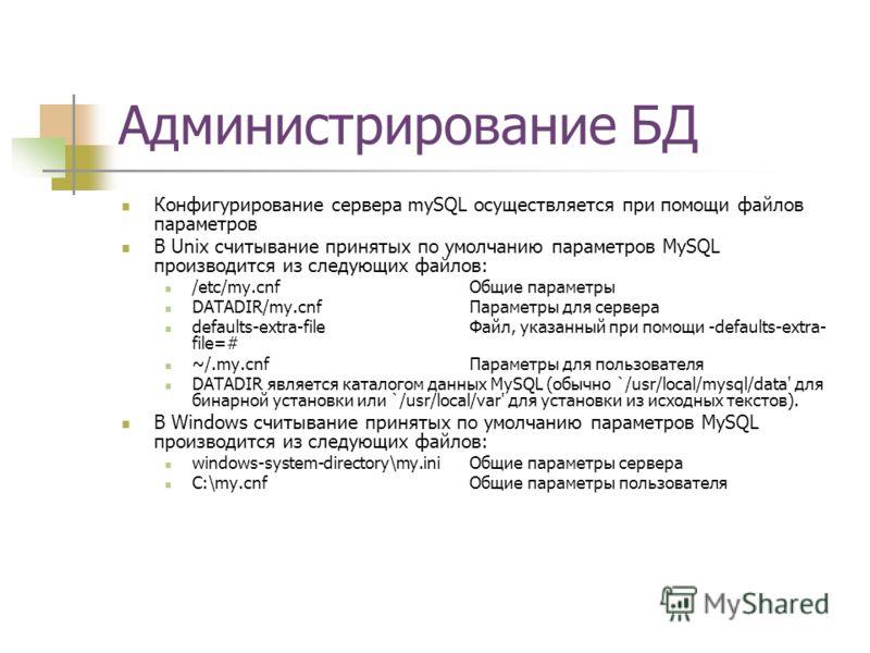 Администрирование БД Конфигурирование сервера mySQL осуществляется при помощи файлов параметров В Unix считывание принятых по умолчанию параметров MySQL производится из следующих файлов: /etc/my.cnf Общие параметры DATADIR/my.cnf Параметры для сервер