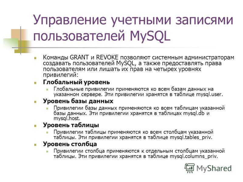 Управление учетными записями пользователей MySQL Команды GRANT и REVOKE позволяют системным администраторам создавать пользователей MySQL, а также предоставлять права пользователям или лишать их прав на четырех уровнях привилегий: Глобальный уровень