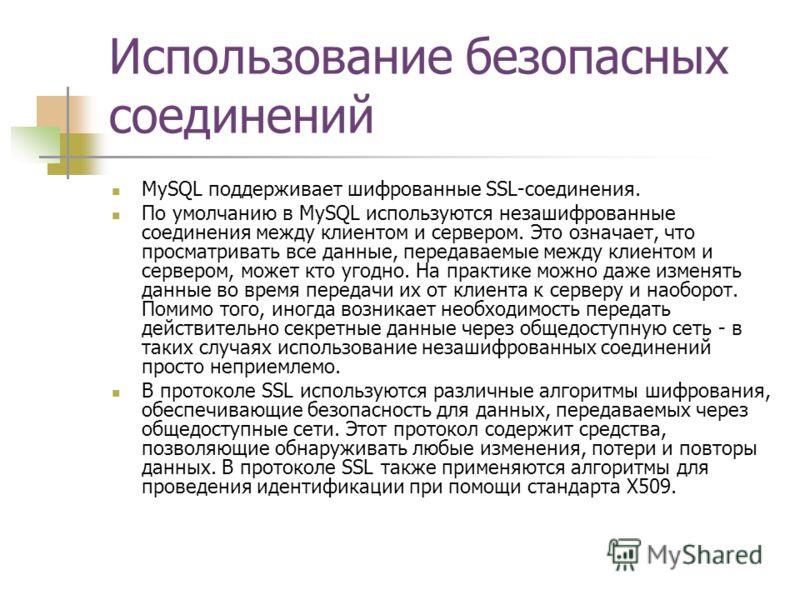 Использование безопасных соединений MySQL поддерживает шифрованные SSL-соединения. По умолчанию в MySQL используются незашифрованные соединения между клиентом и сервером. Это означает, что просматривать все данные, передаваемые между клиентом и серве