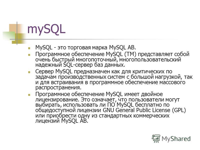 mySQL MySQL - это торговая марка MySQL АВ. Программное обеспечение MySQL (TM) представляет собой очень быстрый многопоточный, многопользовательский надежный SQL-сервер баз данных. Сервер MySQL предназначен как для критических по задачам производствен