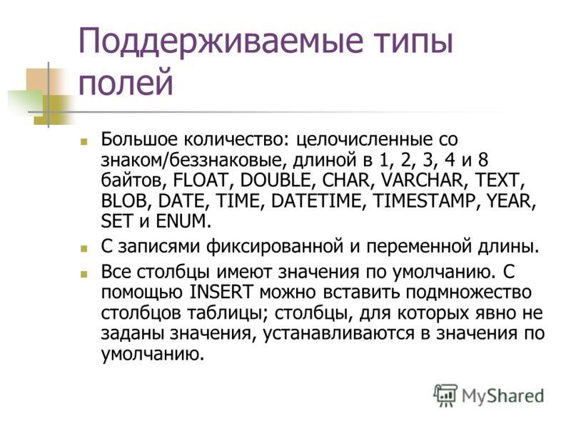 Поддерживаемые типы полей Большое количество: целочисленные со знаком/беззнаковые, длиной в 1, 2, 3, 4 и 8 байтов, FLOAT, DOUBLE, CHAR, VARCHAR, TEXT, BLOB, DATE, TIME, DATETIME, TIMESTAMP, YEAR, SET и ENUM. С записями фиксированной и переменной длин