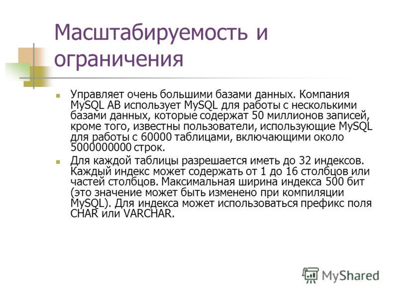 Масштабируемость и ограничения Управляет очень большими базами данных. Компания MySQL AB использует MySQL для работы с несколькими базами данных, которые содержат 50 миллионов записей, кроме того, известны пользователи, использующие MySQL для работы