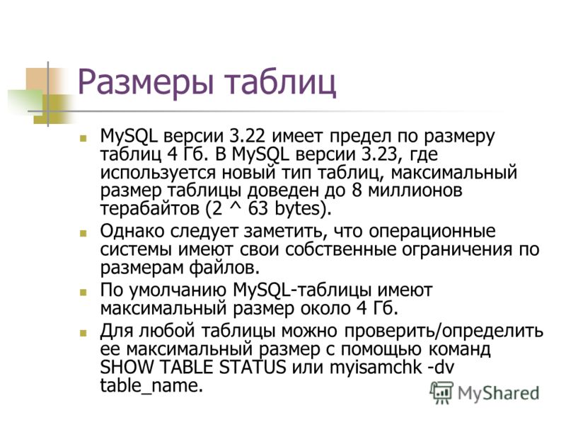 Размеры таблиц MySQL версии 3.22 имеет предел по размеру таблиц 4 Гб. В MySQL версии 3.23, где используется новый тип таблиц, максимальный размер таблицы доведен до 8 миллионов терабайтов (2 ^ 63 bytes). Однако следует заметить, что операционные сист