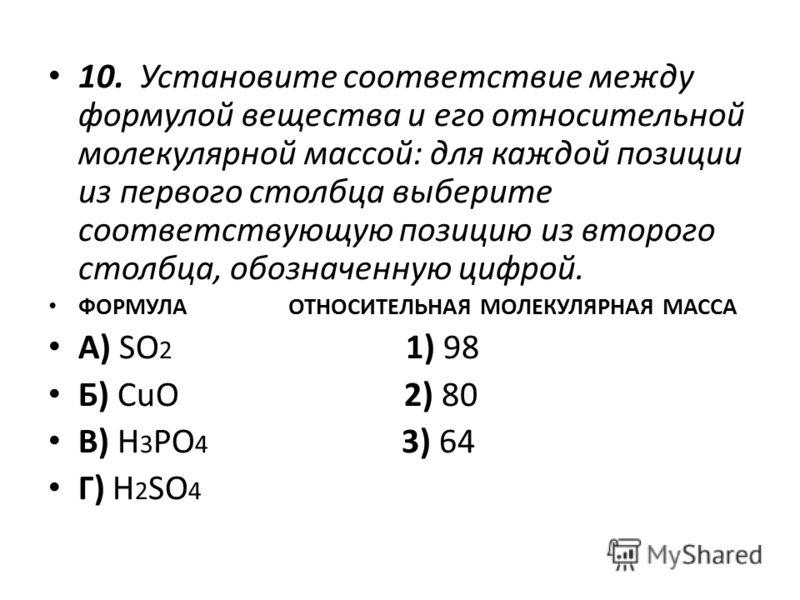 10. Установите соответствие между формулой вещества и его относительной молекулярной массой: для каждой позиции из первого столбца выберите соответствующую позицию из второго столбца, обозначенную цифрой. ФОРМУЛА ОТНОСИТЕЛЬНАЯ МОЛЕКУЛЯРНАЯ МАССА А) S