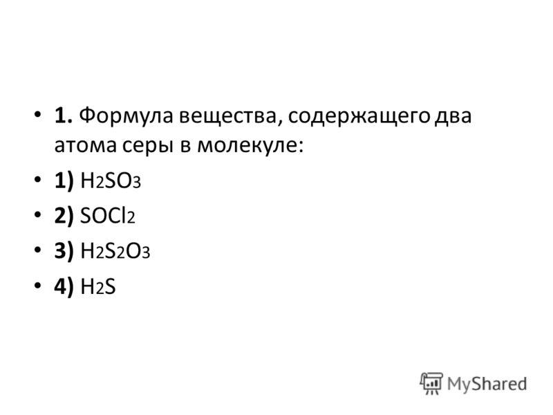 1. Формула вещества, содержащего два атома серы в молекуле: 1) H 2 SO 3 2) SOCl 2 3) H 2 S 2 O 3 4) H 2 S