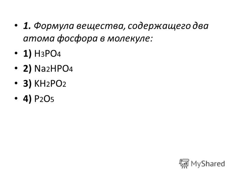 1. Формула вещества, содержащего два атома фосфора в молекуле: 1) H 3 PO 4 2) Na 2 HPO 4 3) KH 2 PO 2 4) Р 2 O 5