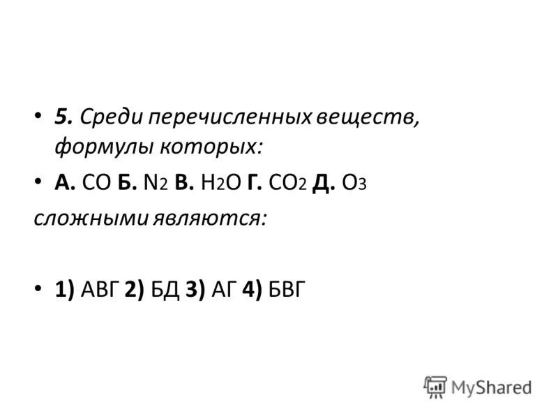 5. Среди перечисленных веществ, формулы которых: А. CO Б. N 2 В. H 2 O Г. CO 2 Д. O 3 сложными являются: 1) АВГ 2) БД 3) АГ 4) БВГ