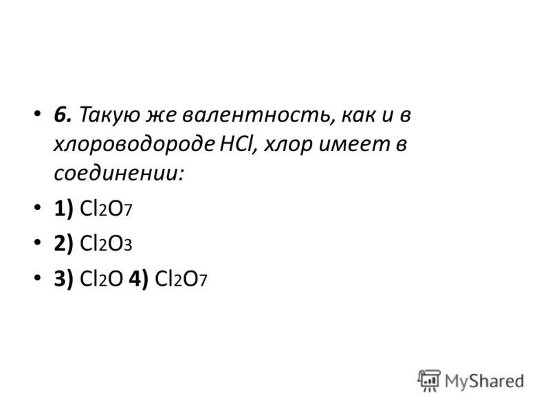 6. Такую же валентность, как и в хлороводороде HCl, хлор имеет в соединении: 1) Cl 2 O 7 2) Cl 2 O 3 3) Cl 2 O 4) Cl 2 O 7