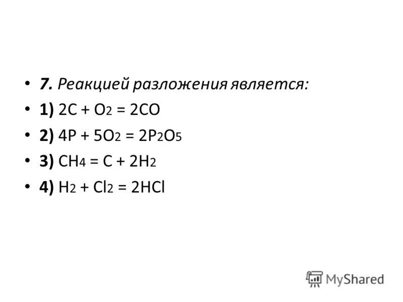 7. Реакцией разложения является: 1) 2C + O 2 = 2CO 2) 4P + 5O 2 = 2P 2 O 5 3) CН 4 = С + 2H 2 4) H 2 + Cl 2 = 2HCl