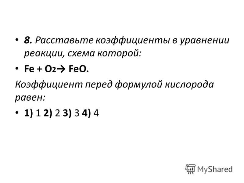8. Расставьте коэффициенты в уравнении реакции, схема которой: Fe + O 2 FeO. Коэффициент перед формулой кислорода равен: 1) 1 2) 2 3) 3 4) 4