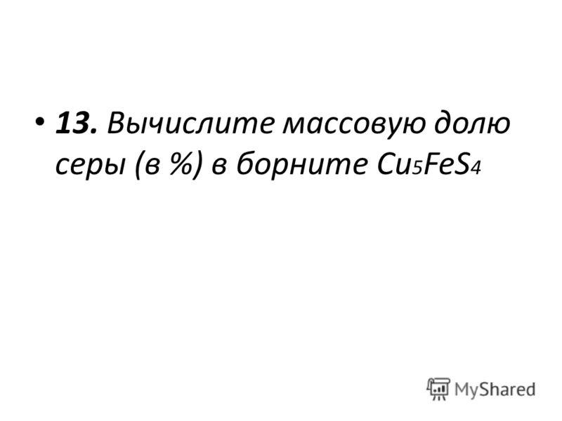 13. Вычислите массовую долю серы (в %) в борните Cu 5 FeS 4