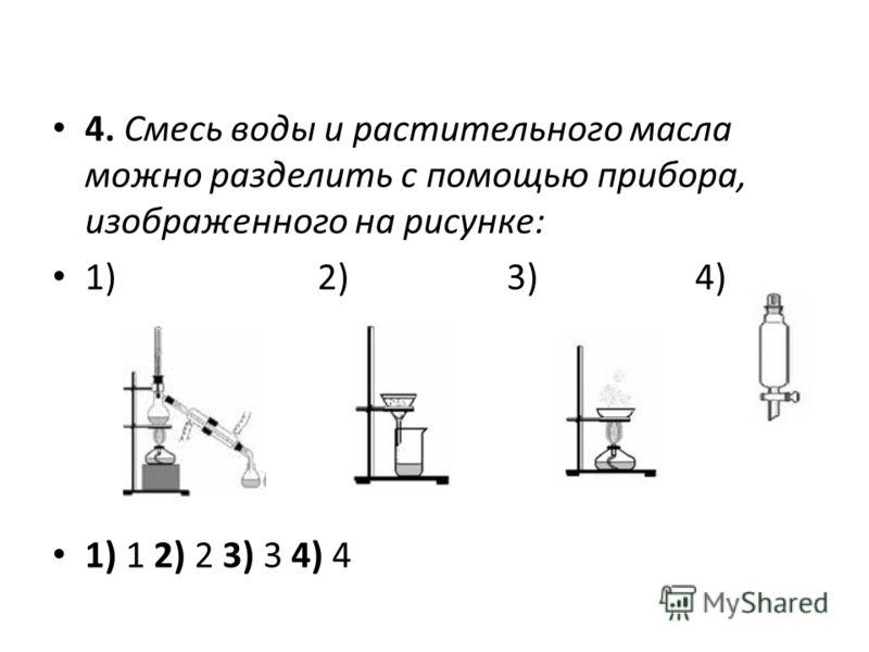 4. Смесь воды и растительного масла можно разделить с помощью прибора, изображенного на рисунке: 1) 2) 3) 4) 1) 1 2) 2 3) 3 4) 4