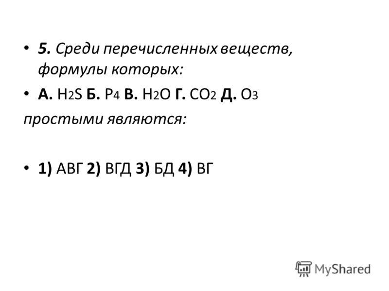 5. Среди перечисленных веществ, формулы которых: А. H 2 S Б. P 4 В. H 2 O Г. CO 2 Д. O 3 простыми являются: 1) АВГ 2) ВГД 3) БД 4) ВГ