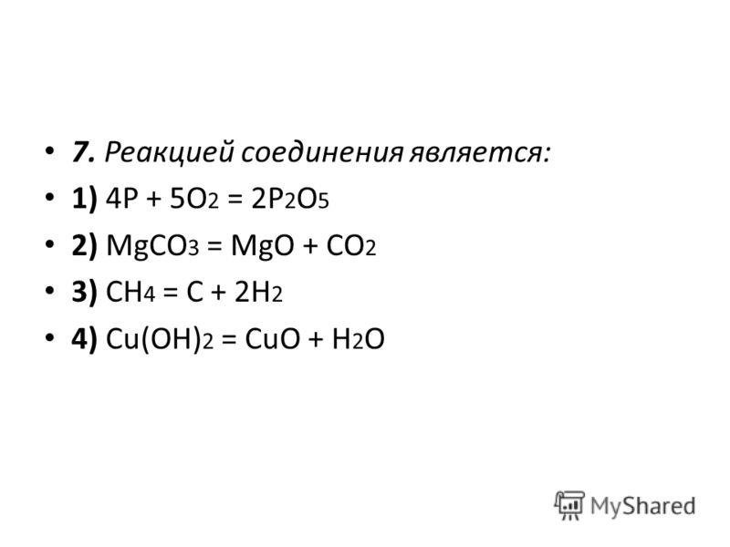 7. Реакцией соединения является: 1) 4P + 5O 2 = 2P 2 O 5 2) MgCO 3 = MgO + CO 2 3) CН 4 = С + 2H 2 4) Cu(OH) 2 = CuO + H 2 O