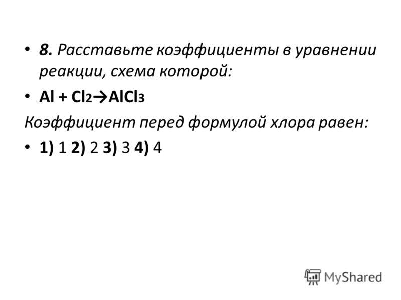 8. Расставьте коэффициенты в уравнении реакции, схема которой: Al + Cl 2 AlCl 3 Коэффициент перед формулой хлора равен: 1) 1 2) 2 3) 3 4) 4