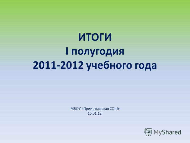 ИТОГИ I полугодия 2011-2012 учебного года МБОУ «Прииртышская СОШ» 16.01.12.