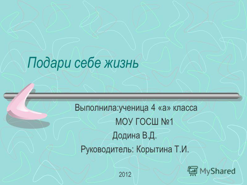 Подари себе жизнь Выполнила:ученица 4 «а» класса МОУ ГОСШ 1 Додина В.Д. Руководитель: Корытина Т.И. 2012