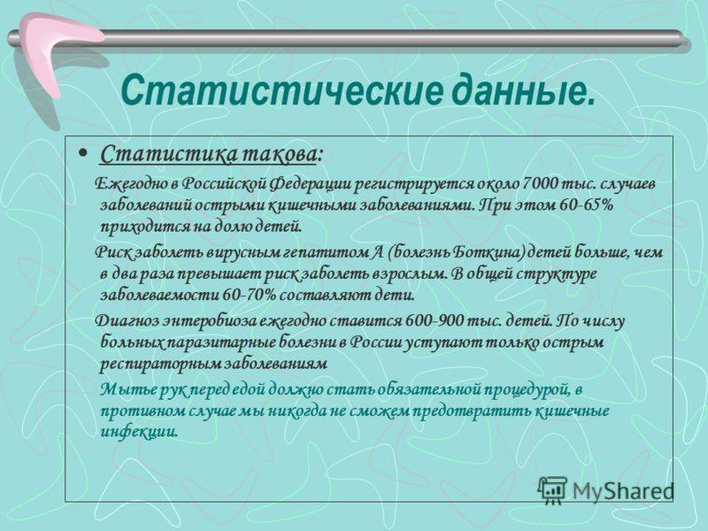 Статистические данные. Статистика такова: Ежегодно в Российской Федерации регистрируется около 7000 тыс. случаев заболеваний острыми кишечными заболеваниями. При этом 60-65% приходится на долю детей. Риск заболеть вирусным гепатитом А (болезнь Боткин