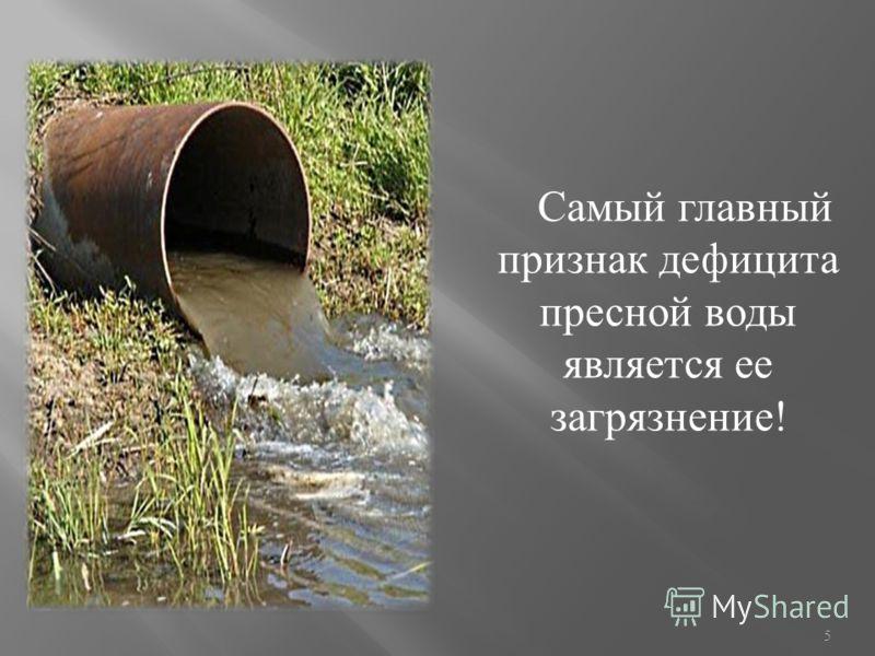 Самый главный признак дефицита пресной воды является ее загрязнение ! 5