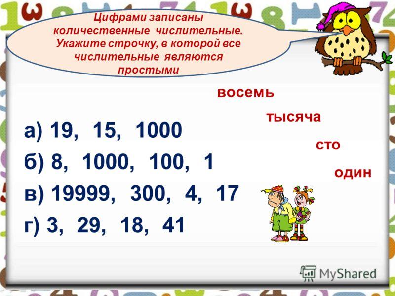 а) 19, 15, 1000 б) 8, 1000, 100, 1 в) 19999, 300, 4, 17 г) 3, 29, 18, 41 Цифрами записаны количественные числительные. Укажите строчку, в которой все числительные являются простыми восемь тысяча сто один
